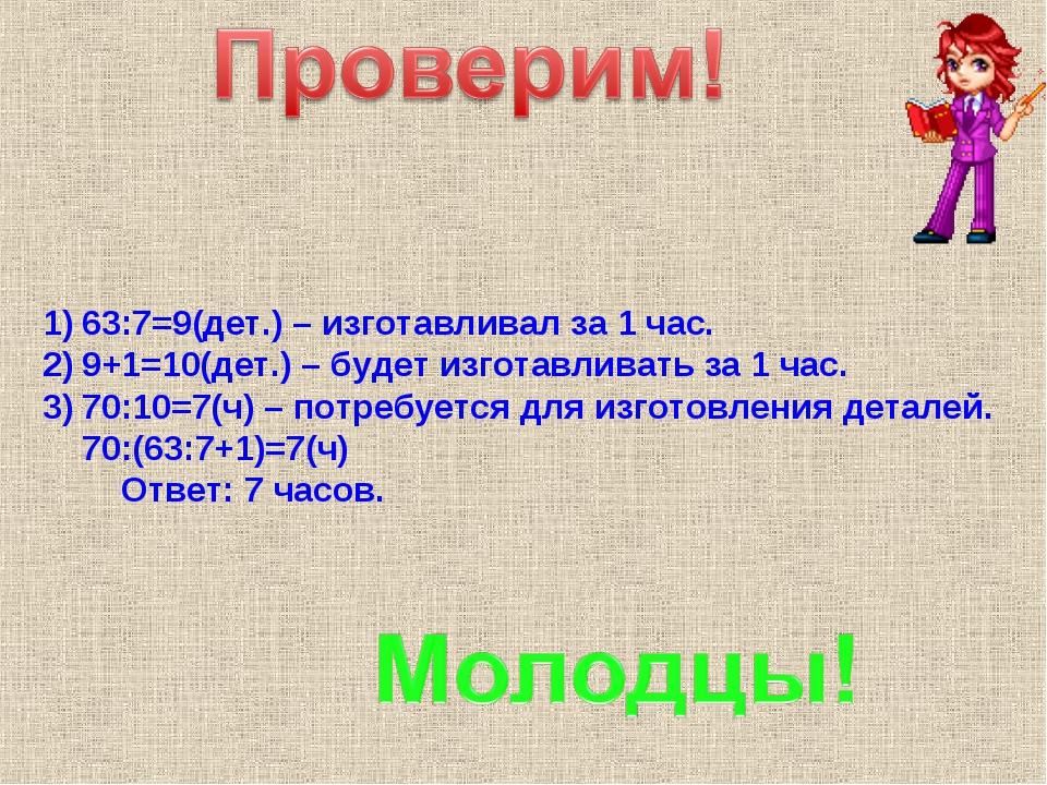 63:7=9(дет.) – изготавливал за 1 час. 9+1=10(дет.) – будет изготавливать за 1...