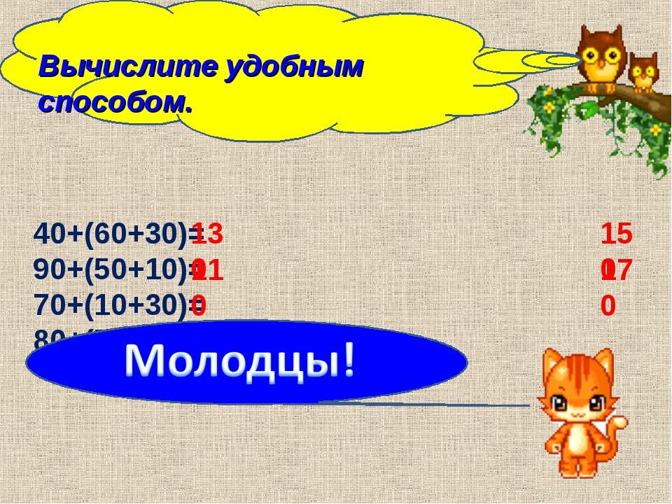 Вычислите удобным способом. 40+(60+30)= 90+(50+10)= 70+(10+30)= 80+(70+20)= 1...