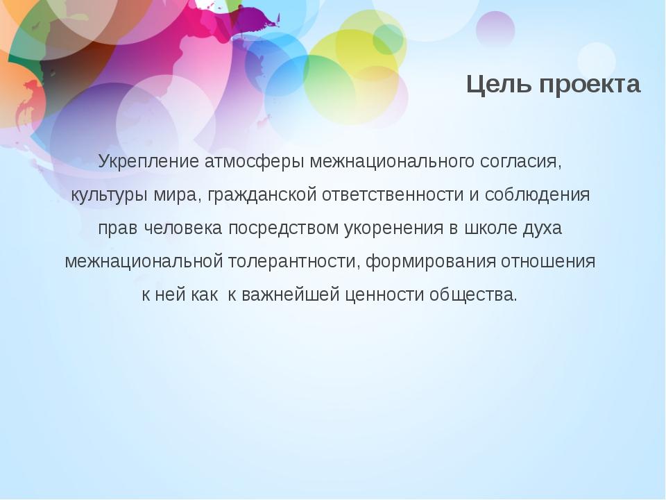 Цель проекта Укрепление атмосферы межнационального согласия, культуры мира, г...