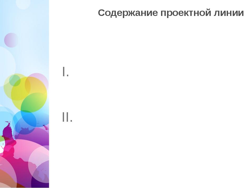 Содержание проектной линии II. I.