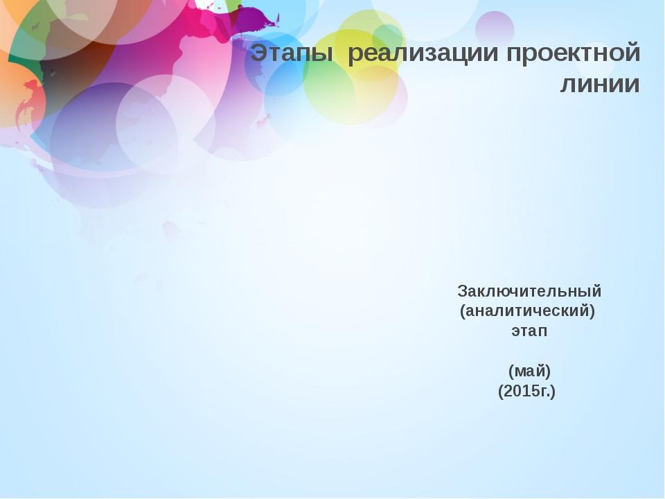 Этапы реализации проектной линии Заключительный (аналитический) этап (май) (2...