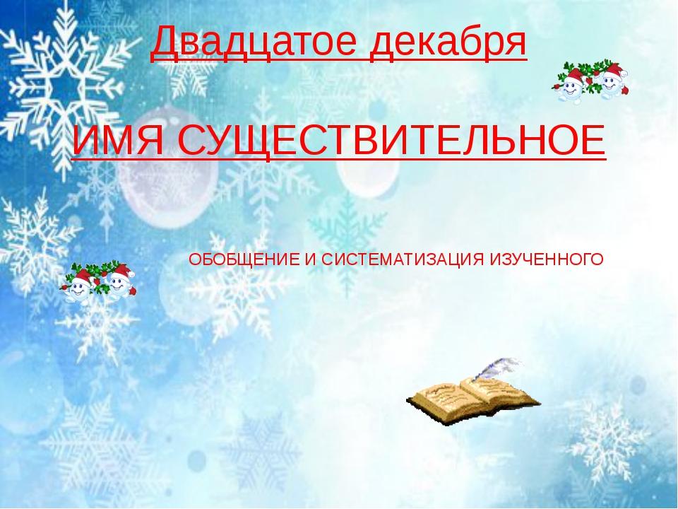 Двадцатое декабря ИМЯ СУЩЕСТВИТЕЛЬНОЕ ОБОБЩЕНИЕ И СИСТЕМАТИЗАЦИЯ ИЗУЧЕННОГО