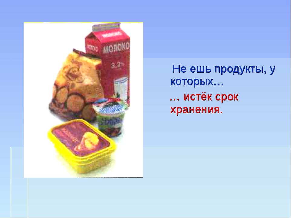 Не ешь продукты, у которых… … истёк срок хранения.