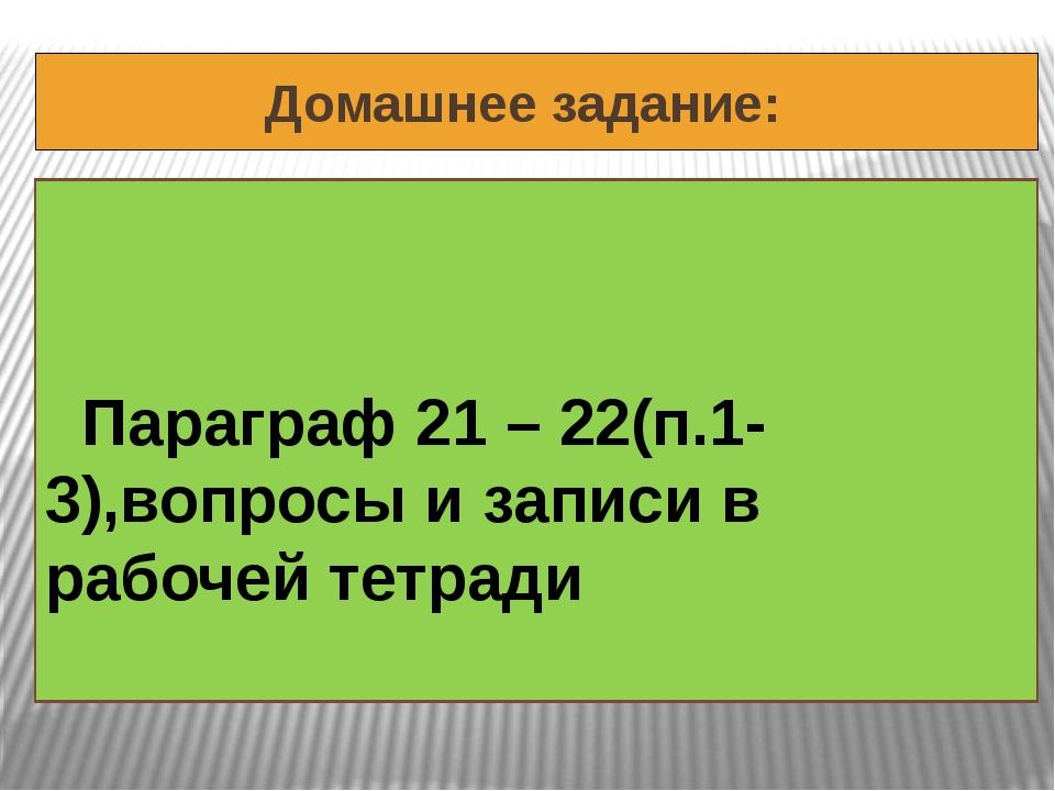 Домашнее задание: Параграф 21 – 22(п.1-3),вопросы и записи в рабочей тетради