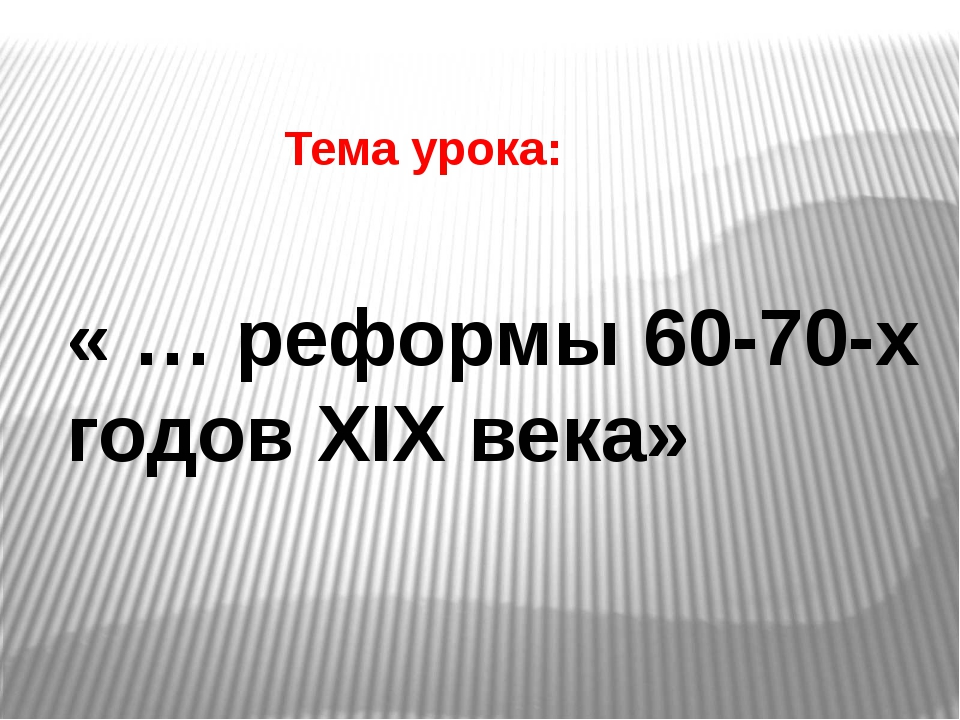 Тема урока: « … реформы 60-70-х годов XIX века»