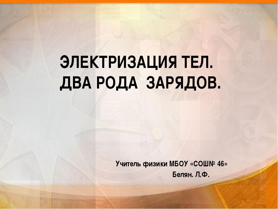 Учитель физики МБОУ «СОШ№ 46» Белян. Л.Ф. ЭЛЕКТРИЗАЦИЯ ТЕЛ. ДВА РОДА ЗАРЯДОВ.