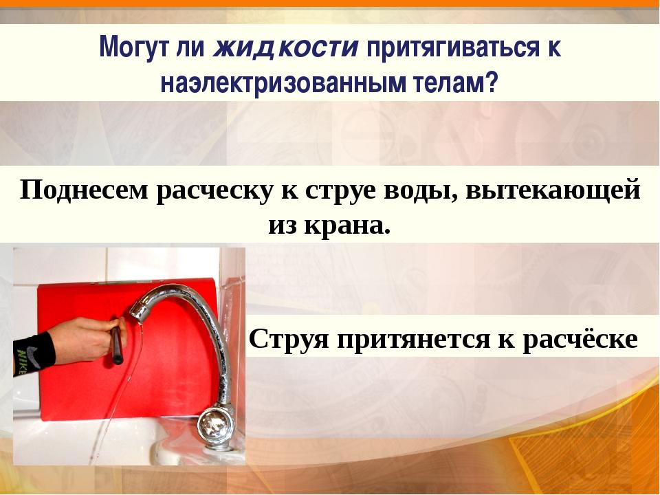 Поднесем расческу к струе воды, вытекающей из крана. Струя притянется к расч...