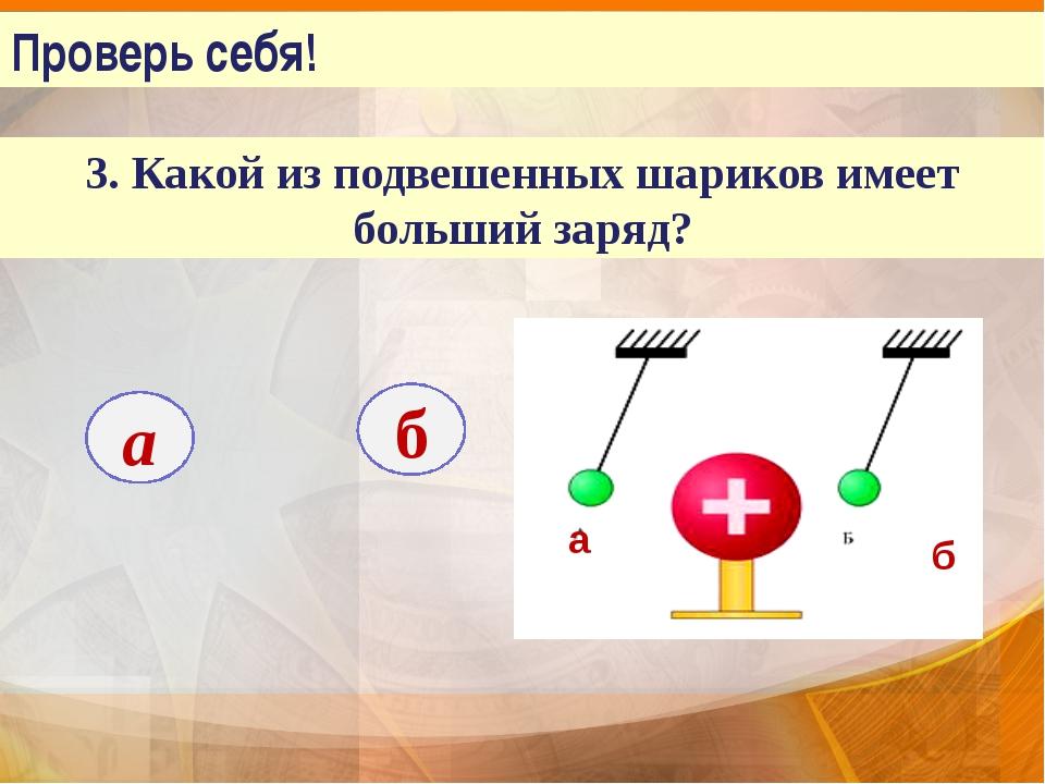 Проверь себя! 3. Какой из подвешенных шариков имеет больший заряд? а б а б