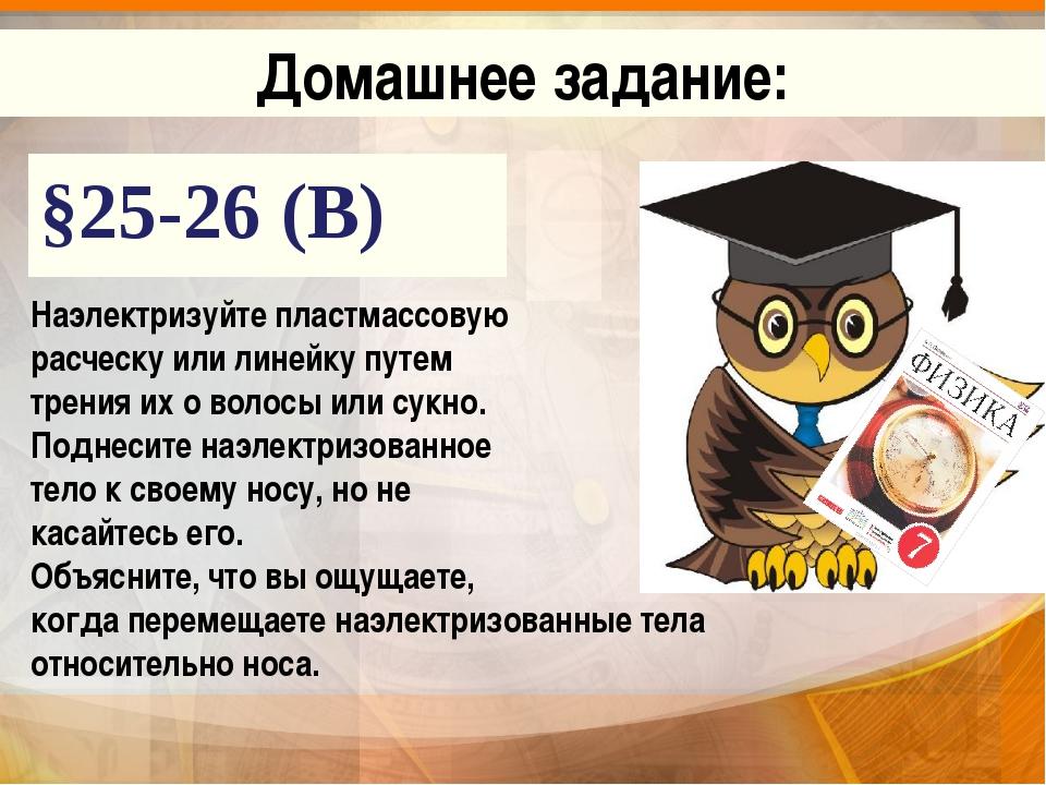 §25-26 (В) Домашнее задание: Наэлектризуйте пластмассовую расческу или линейк...
