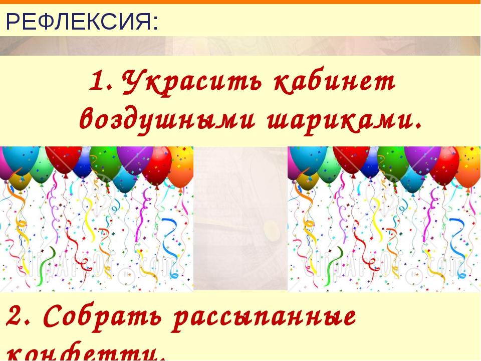 РЕФЛЕКСИЯ: 1. Украсить кабинет воздушными шариками. 2. Собрать рассыпанные ко...