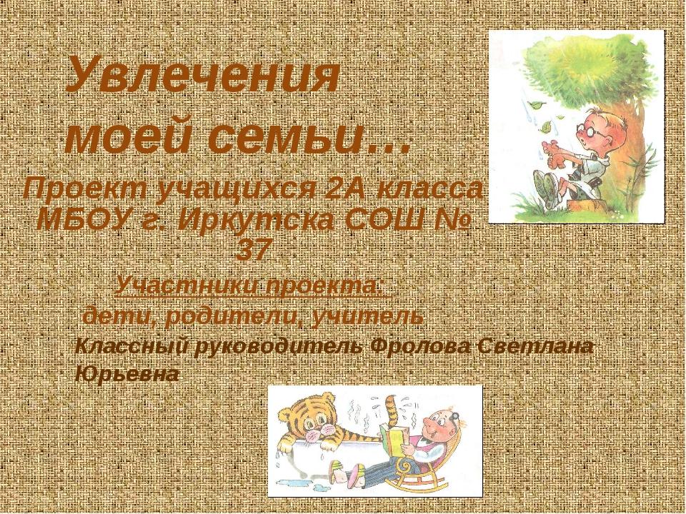 Увлечения моей семьи… Проект учащихся 2А класса МБОУ г. Иркутска СОШ № 37 Уча...
