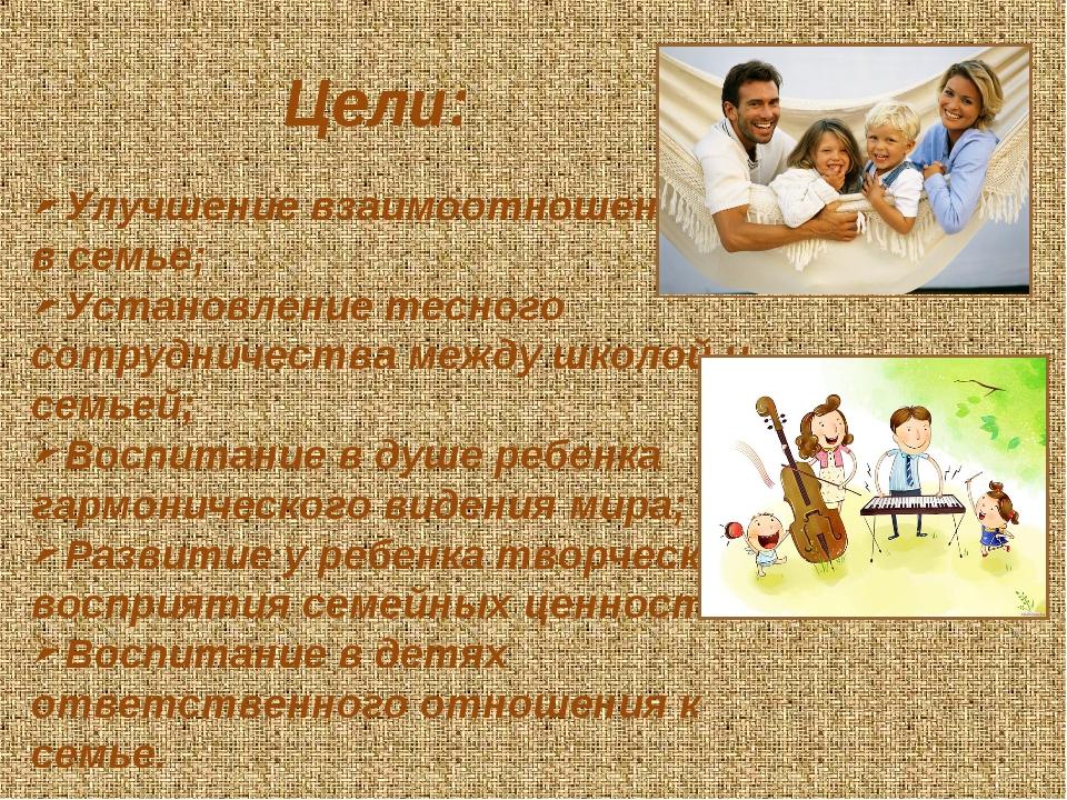 Цели: Улучшение взаимоотношений в семье; Установление тесного сотрудничества...