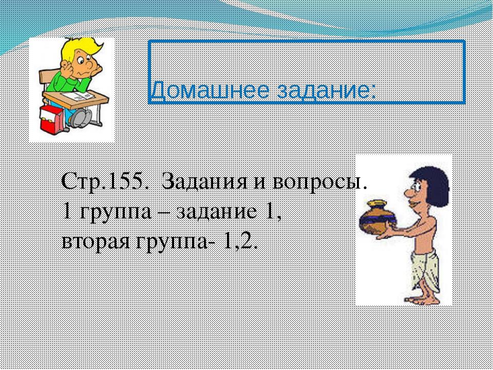 Домашнее задание: Стр.155. Задания и вопросы. 1 группа – задание 1, вторая гр...
