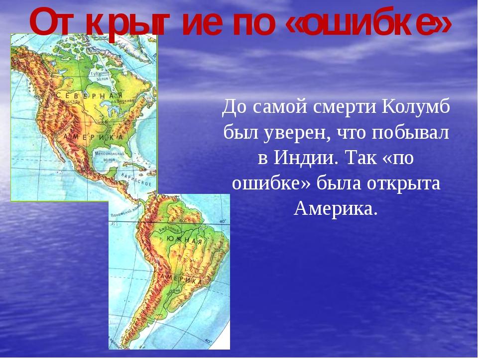 Открытие по «ошибке» До самой смерти Колумб был уверен, что побывал в Индии....