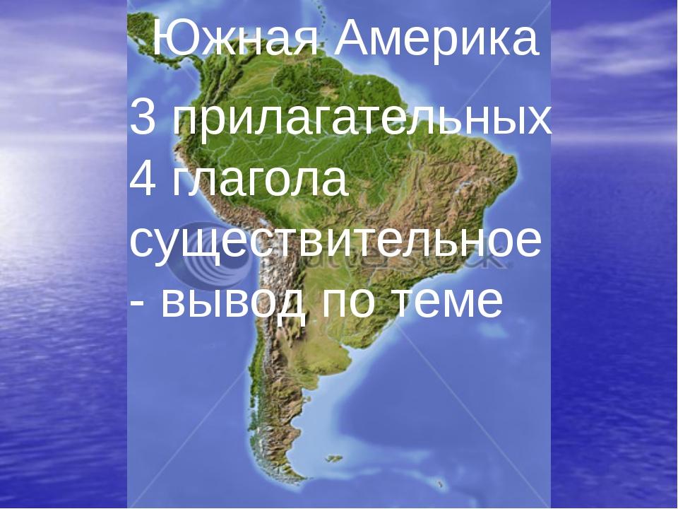 Южная Америка 3 прилагательных 4 глагола существительное- вывод по теме