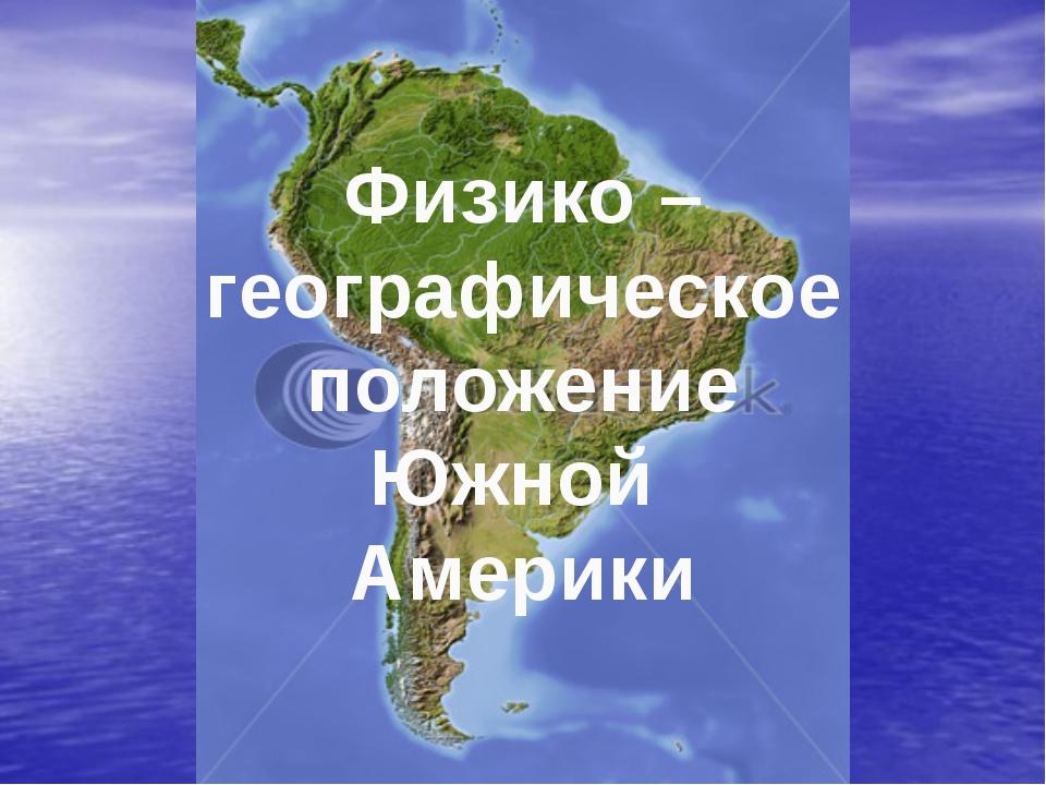 Физико – географическое положение Южной Америки