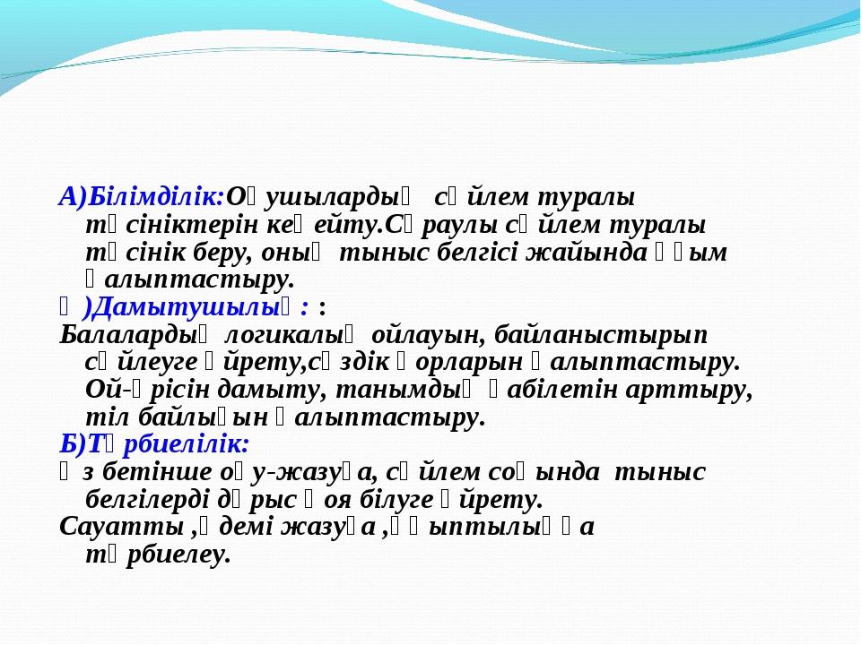 А)Білімділік:Оқушылардың сөйлем туралы түсініктерін кеңейту.Сұраулы сөйлем ту...