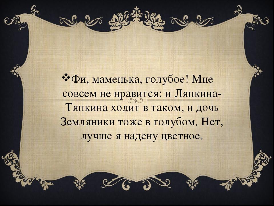 Фи, маменька, голубое! Мне совсем не нравится: и Ляпкина-Тяпкина ходит в тако...