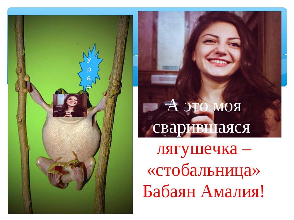 Ура= А это моя сварившаяся лягушечка – «стобальница» Бабаян Амалия!