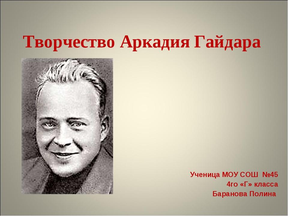Творчество Аркадия Гайдара Ученица МОУ СОШ №45 4го «Г» класса Баранова Полина