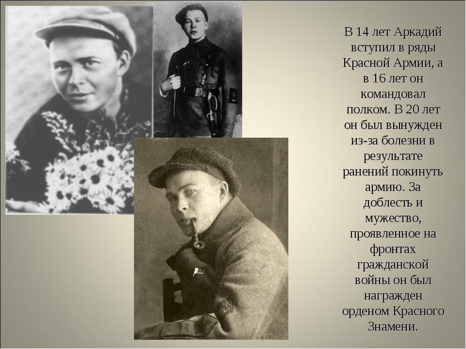 В 14 лет Аркадий вступил в ряды Красной Армии, а в 16 лет он командовал полко...