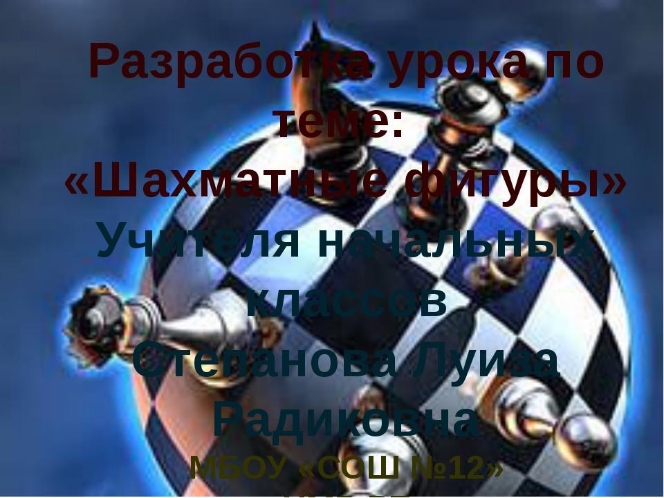 Разработка урока по теме: «Шахматные фигуры» Учителя начальных классов Степа...