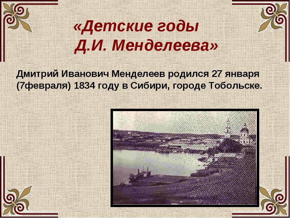 «Детские годы Д.И. Менделеева» Дмитрий Иванович Менделеев родился 27 января...