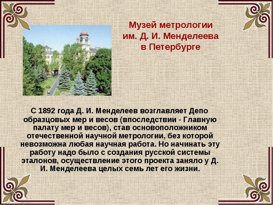 Музей метрологии им. Д. И. Менделеева в Петербурге С 1892 года Д. И. Менделее...