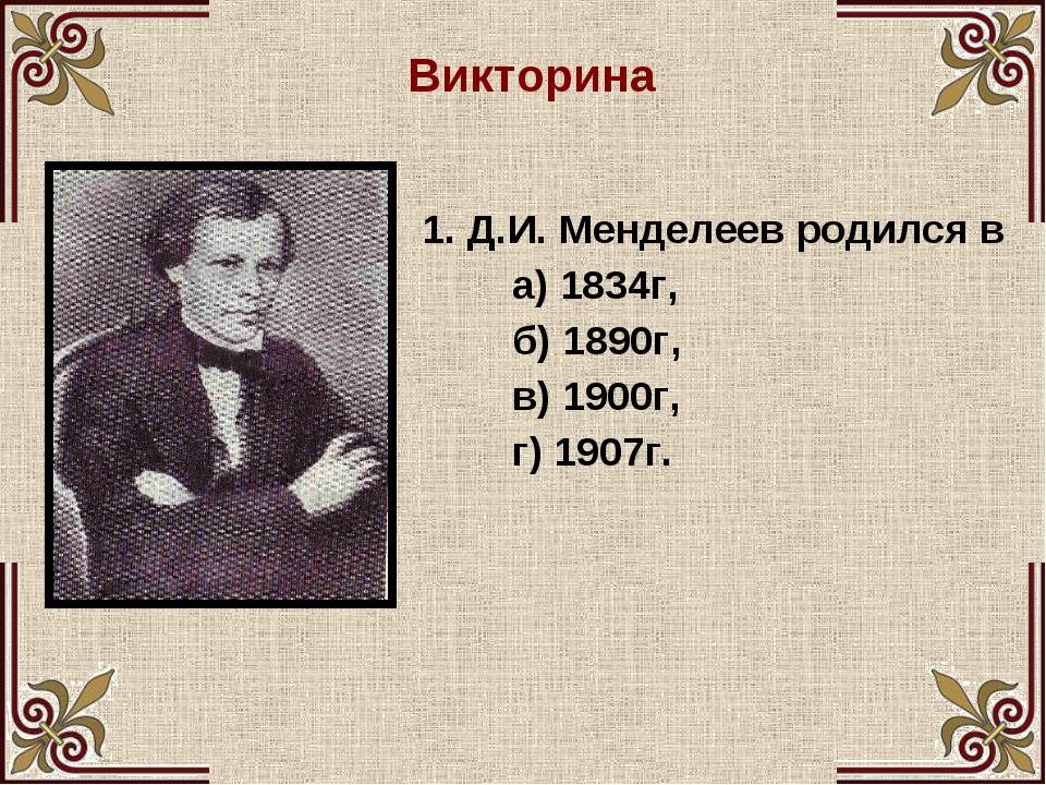 Викторина 1. Д.И. Менделеев родился в а) 1834г, б) 1890г, в) 1900г, г) 1907г.