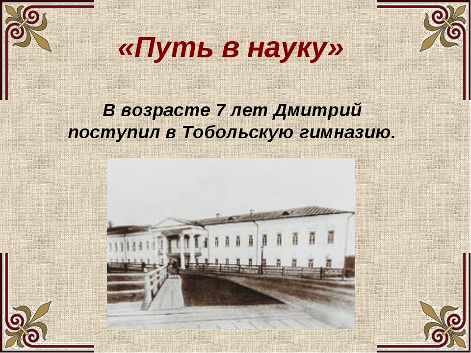 «Путь в науку» В возрасте 7 лет Дмитрий поступил в Тобольскую гимназию.