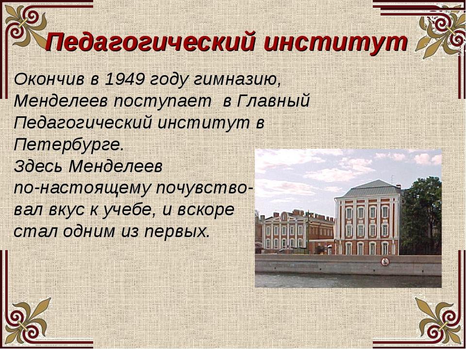 Педагогический институт Окончив в 1949 году гимназию, Менделеев поступает в Г...