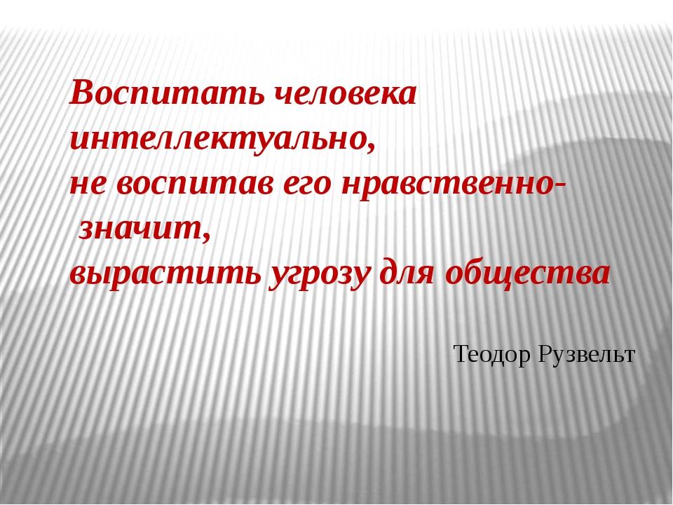 Воспитать человека интеллектуально, не воспитав его нравственно- значит, выра...