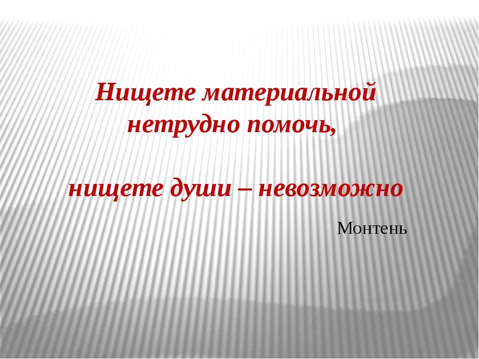 Нищете материальной нетрудно помочь, нищете души – невозможно Монтень