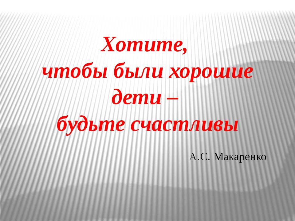 Хотите, чтобы были хорошие дети – будьте счастливы А.С. Макаренко
