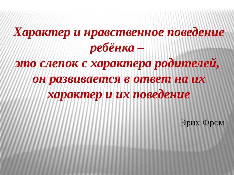 Характер и нравственное поведение ребёнка – это слепок с характера родителей,...