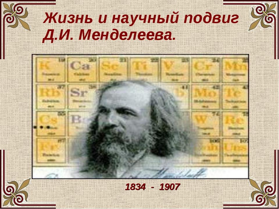 Жизнь и научный подвиг Д.И. Менделеева. 1834 - 1907