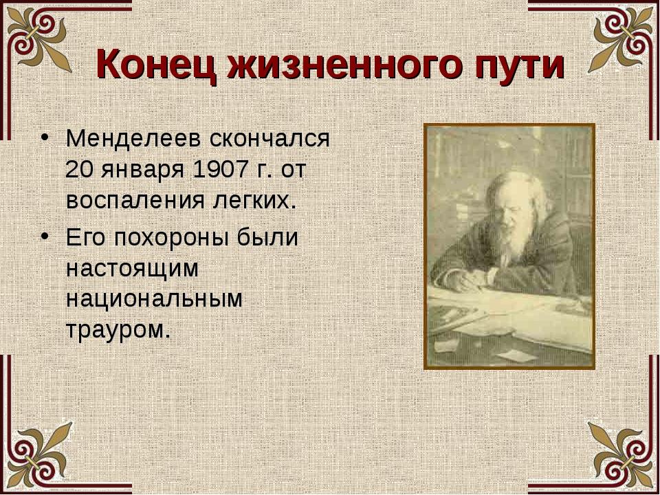 Конец жизненного пути Менделеев скончался 20 января 1907 г. от воспаления лег...