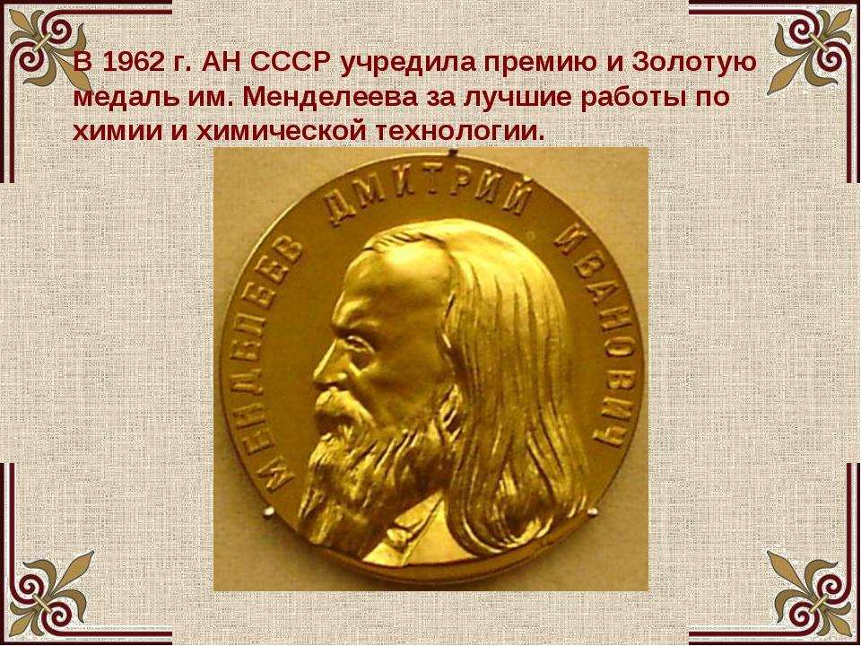 В 1962г. АН СССР учредила премию и Золотую медаль им. Менделеева за лучшие р...