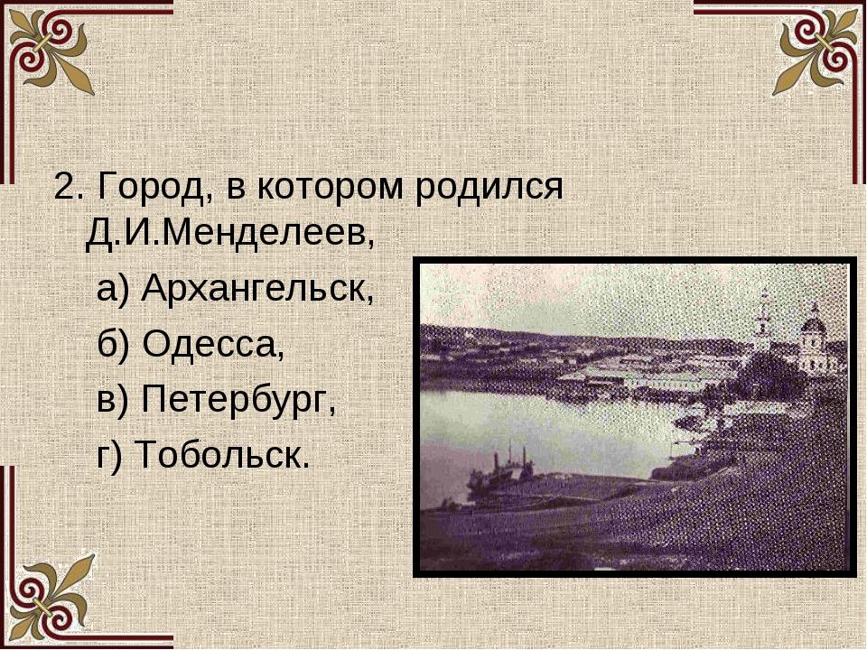 2. Город, в котором родился Д.И.Менделеев, а) Архангельск, б) Одесса, в) Пете...