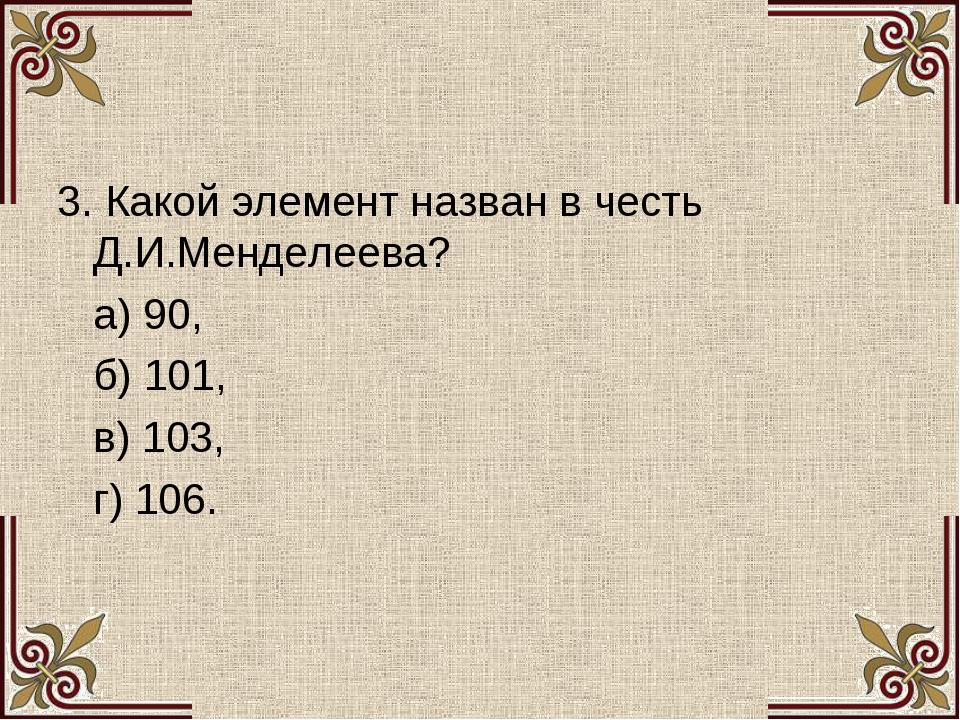 3. Какой элемент назван в честь Д.И.Менделеева? а) 90, б) 101, в) 103, г) 106.