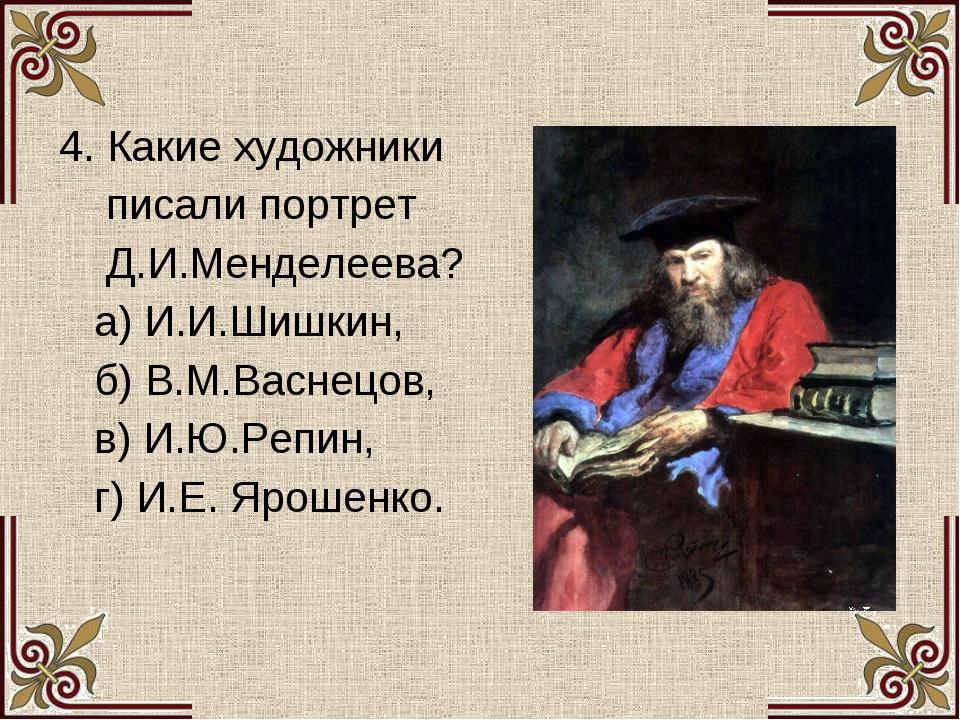 4. Какие художники писали портрет Д.И.Менделеева? а) И.И.Шишкин, б) В.М.Васн...