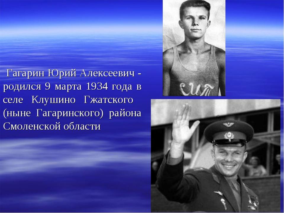 Гагарин Юрий Алексеевич - родился 9 марта 1934 года в селе Клушино Гжатского...