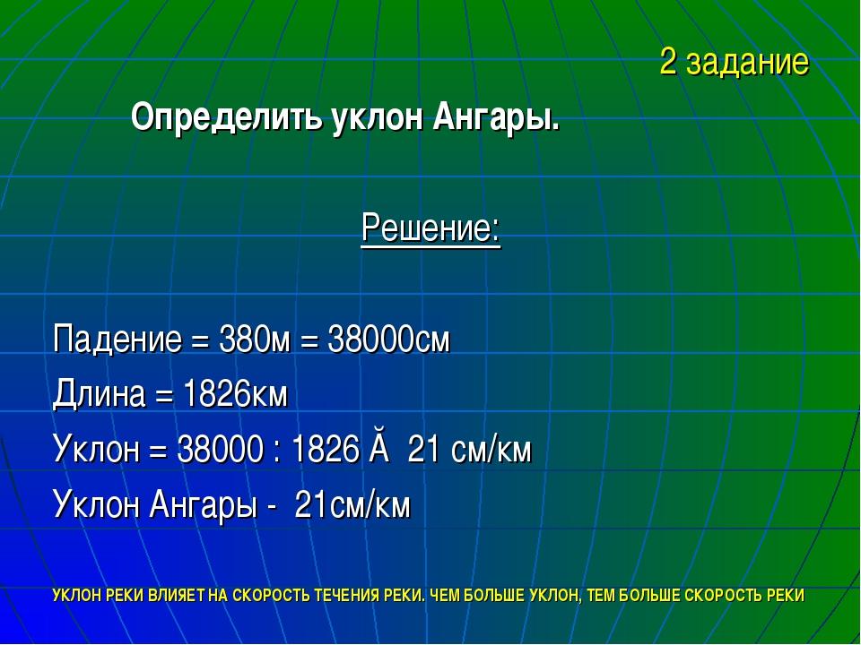 2 задание Определить уклон Ангары. Решение: Падение = 380м = 38000см Длина =...