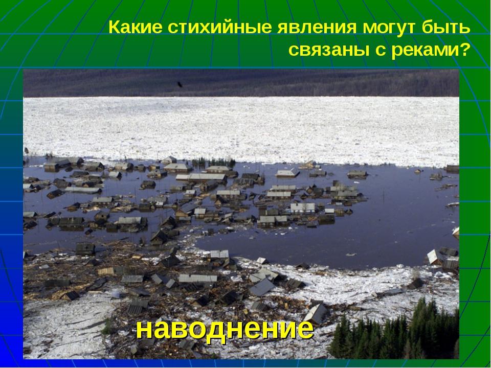 наводнение Какие стихийные явления могут быть связаны с реками?