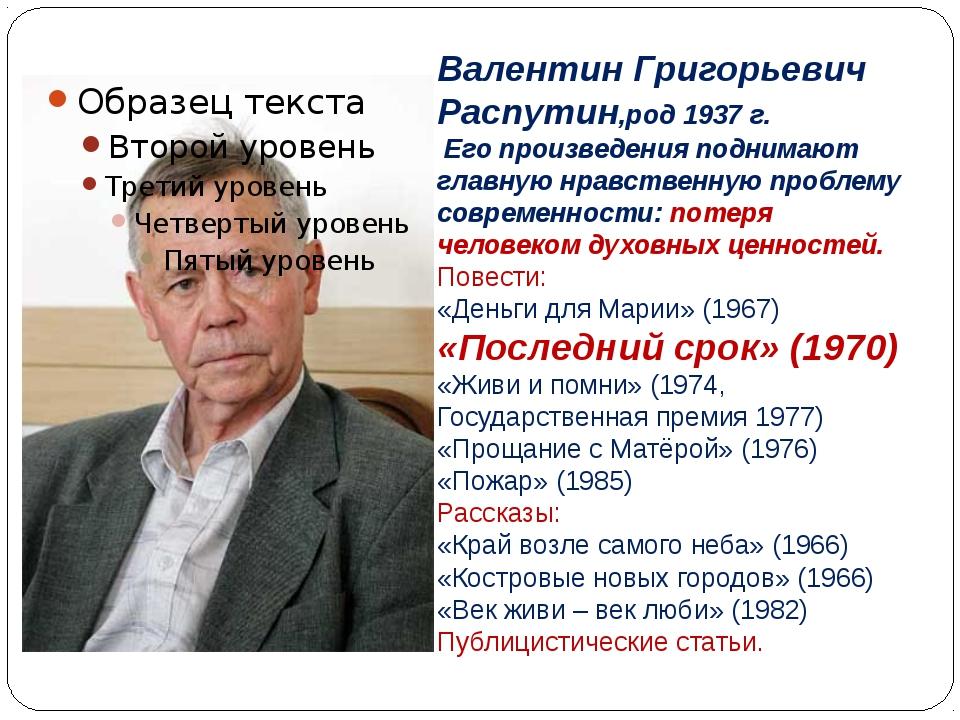 Валентин Григорьевич Распутин,род 1937 г. Его произведения поднимают главную...