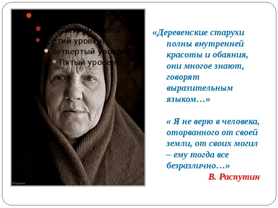 «Деревенские старухи полны внутренней красоты и обаяния, они многое знают, го...