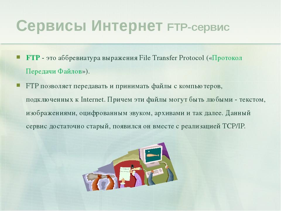 Сервисы Интернет FTP-сервис FTP - это аббревиатура выражения File Transfer Pr...