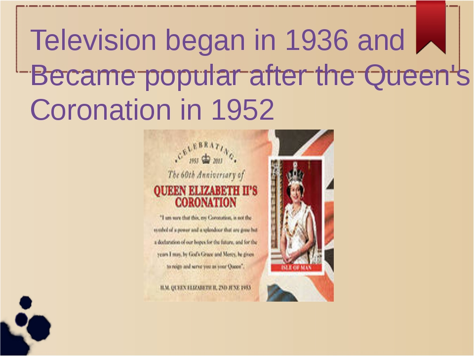 Television began in 1936 and Became popular after the Queen's Coronation in...