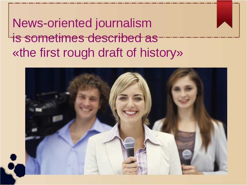 News-oriented journalism is sometimes described as «the first rough draft of...