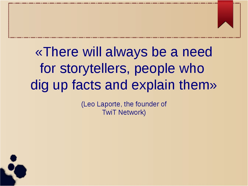 «There will always be a need for storytellers, people who dig up facts and ex...